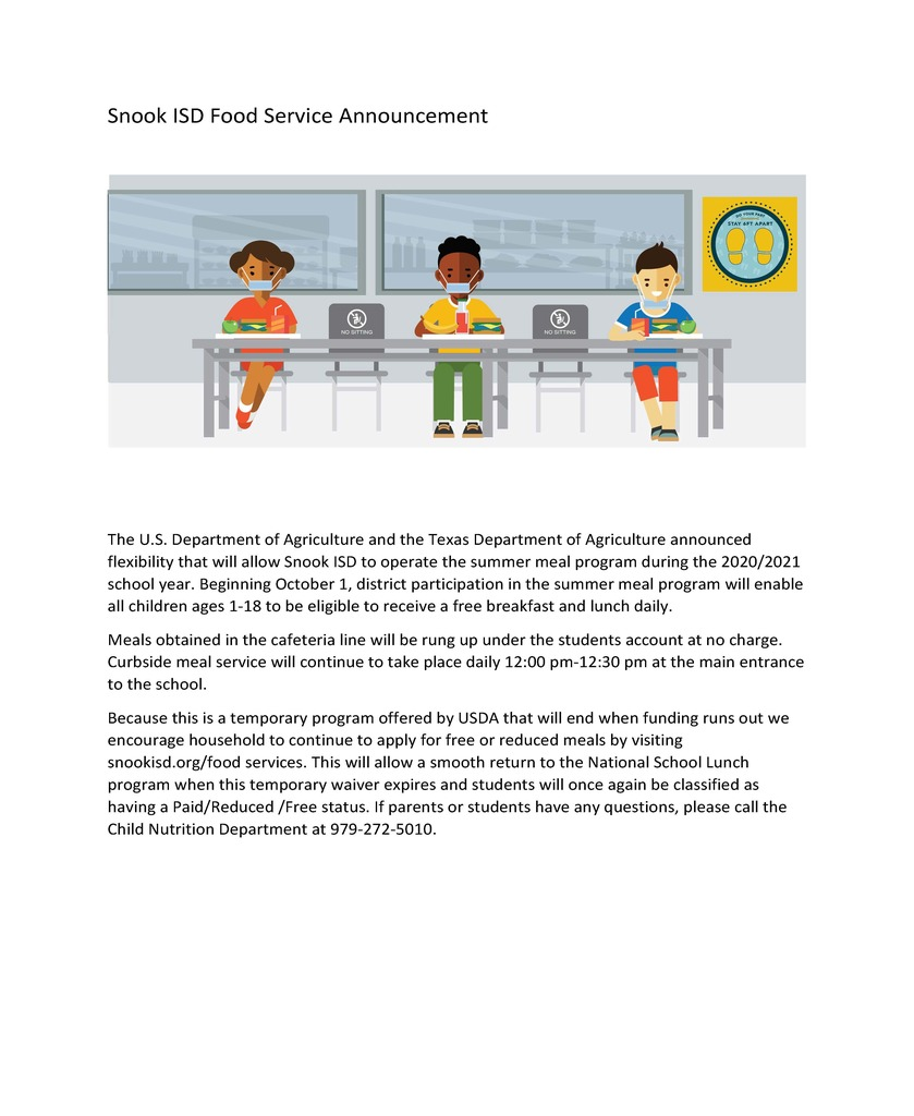 The U.S. Department of Agriculture and the Texas Department of Agriculture announced flexibility that will allow Snook ISD to operate the summer meal program during the 2020/2021 school year. Beginning October 1, district participation in the summer meal program will enable all children ages 1-18 to be eligible to receive a free breakfast and lunch daily. Meals obtained in the cafeteria line will be rung up under the students account at no charge. Curbside meal service will continue to take place daily 12:00 pm-12:30 pm at the main entrance to the school. Because this is a temporary program offered by USDA that will end when funding runs out we encourage household to continue to apply for free or reduced meals by visiting snookisd.org/food services. This will allow a smooth return to the National School Lunch program when this temporary waiver expires and students will once again be classified as having a Paid/Reduced /Free status. If parents or students have any questions, please call the Child Nutrition Department at 979-272-5010.