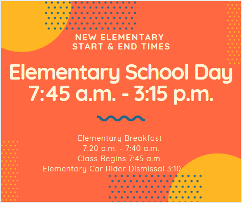 New Elementary Start & End times Elementary School Day 7:45 am - 3:15PM Elementary Breakfast 7:20 am - 7:40 am Class Begins 7:45 am Elementary Car Rider Dismissal 3:10pm