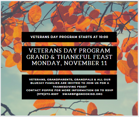 VETERANS, GRANDPARENTS, GRANDPALS & ALL OUR BLUEJAY FAMILIES ARE INVITED TO JOIN US FOR A DAY OF CELEBRATION & THANKSGIVING FEAST ON MONDAY, NOVEMBER 11 STARTING AT 10:00AM  VETERANS DAY PROGRAM BEGINS AT 10:00 ALL LUNCHES WILL FOLLOW AT THEIR REGULARLY SCHEDULED TIME.   CONTACT POPPIE FOR MORE INFORMATION OR TO RSVP  (979)272-8307 SWARBP@SNOOKISD.OR