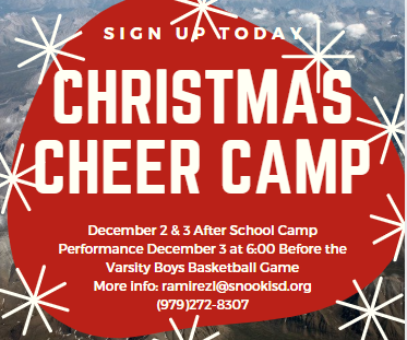 2019 Christmas Cheer Camp -  December 2nd & 3rd  3:30 to 5:30.  Performance before the Varsity Boys home game on December 3rd.  $40.00 T shirt, snacks, craft & child care included.  For more information swarbp@snookisd.org or ramirezl@snookisd.org